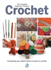 The Complete Beginners Guide to Crochet : Everything you need to know to start to crochet - Book
