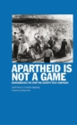 Apartheid Is Not A Game : Remembering the Stop the Seventy Tour Campaign - Book