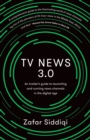 TV News 3.0 : An insider's guide to launching and running news channels in the digital age - Book