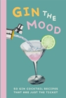 Gin the Mood : 50 Gin Cocktail Recipes That are Just the Ticket - Book