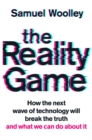 The Reality Game : How the next wave of technology will break the truth - and what we can do about it - Book