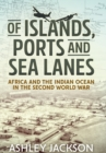 Of Islands, Ports and Sea Lanes : Africa and the Indian Ocean in the Second World War - eBook