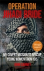 Operation Jihadi Bride : My Covert Mission to Rescue Young Women from ISIS - The Incredible True Story - Book