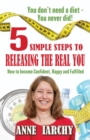 5 Simple Steps to Releasing the Real You : How to become Confident, Happy and Fulfilled - eBook