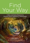 Find Your Way : A Story and Drama Resource to Promote Mental Wellbeing in Young People - Book