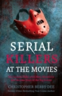 Serial Killers at the Movies : My Intimate Talks with Mass Murderers Who Became Stars of the Big Screen - Book