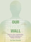 Our Invisible Wall : Improve Your Relationships By Understanding Our Hidden Emotions - eBook