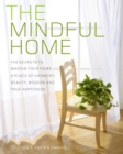 The Mindful Home : The Secrets to Making Your Home a Place of Harmony, Beauty, Wisdom and True Happiness - Book
