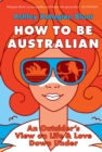 How to be Australian : An Outsider's View on Life & Love Down Under - eBook