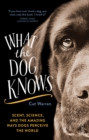 What the Dog Knows : scent, science, and the amazing ways dogs perceive the world - Book