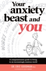 Your Anxiety Beast and You : A Compassionate Guide to Living in an Increasingly Anxious World - Book