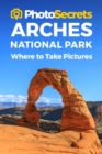 Photosecrets Arches National Park : Where to Take Pictures: A Photographer's Guide to the Best Photo Spots - Book