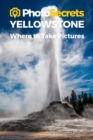 Photosecrets Yellowstone National Park : Where to Take Pictures: A Photographer's Guide to the Best Photography Spots - Book