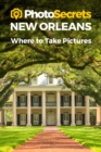 Photosecrets New Orleans : Where to Take Pictures: A Photographer's Guide to the Best Photo Spots - Book