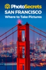 Photosecrets San Francisco : Where to Take Pictures: A Photographer's Guide to the Best Photo Spots - Book