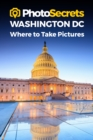 Photosecrets Washington DC : Where to Take Pictures: A Photographer's Guide to the Best Photography Spots - Book
