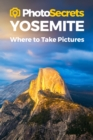 Photosecrets Yosemite : Where to Take Pictures: A Photographer's Guide to the Best Photo Spots - Book