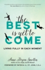 The Best Is Yet to Come : Living Fully in Each Moment - eBook