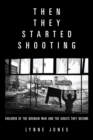 Then They Started Shooting : Children of the Bosnian War and the Adults They Become - eBook