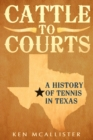 Cattle To Courts : A History of Tennis In Texas - Book