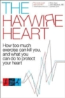 The Haywire Heart : How Too Much Exercise Can Kill You, and What You Can Do to Protect Your Heart - Book