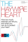 The Haywire Heart : How too much exercise can kill you, and what you can do to protect your heart - eBook