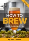 How To Brew : Everything You Need to Know to Brew Great Beer Every Time - Book