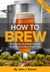 How To Brew : Everything You Need to Know to Brew Great Beer Every Time - eBook