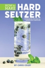 How to Make Hard Seltzer : Refreshing Recipes for Sparkling Libations - Book