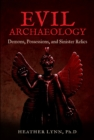 Evil Archaeology : Demons, Possessions, and Sinister Relics - Book