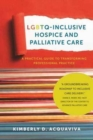 LGBTQ-Inclusive Hospice and Palliative Care - A Practical Guide to Transforming Professional Practice - Book