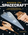 Wooden Toy Spacecraft: Explore the Galaxy & Beyond with 13 Easy-To-Make Woodworking Projects - Book