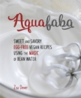 Aquafaba : Sweet and Savory Vegan Recipes Made Egg-Free with the Magic of Bean Water - eBook