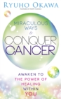 Miraculous Ways to Conquer Cancer : Awaken to the Power of Healing Within You - eBook