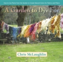 A Garden to Dye For : How to Use Plants from the Garden to Create Natural Colors for Fabrics & Fibers - eBook