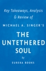 The Untethered Soul by Michael A. Singer | Key Takeaways, Analysis & Review : The Journey Beyond Yourself - eBook