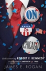 On to Chicago : Rediscovering Robert F. Kennedy and the Lost Campaign of 1968 - Book