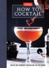 How to Cocktail : Recipes and Techniques for Building the Best Drinks - Book