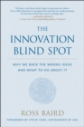 The Innovation Blind Spot : Why We Back the Wrong Ideas-and What to Do About It - Book
