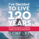 I'Ve Decided to Live 120 Years - Audiobook : The Ancient Secret to Longevity, Vitality, and Life Transformation - Book