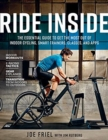 Ride Inside : The Essential Guide to Get the Most Out of Indoor Cycling, Smart Trainers, Classes, and Apps - Book