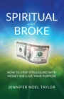 Spiritual and Broke : How to Stop Struggling with Money and Live Your Purpose - eBook