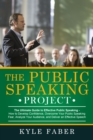 The Public Speaking Project - The Ultimate Guide to Effective Public Speaking : How to Develop Confidence, Overcome Your Public Speaking Fear, Analyze Your Audience, and Deliver an Effective Speech - eBook