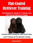 Flat-Coated Retriever Training: The Beginner's Guide to Training Your Flat-Coated Retriever Puppy : Includes Potty Training, Sit, Stay, Fetch, Drop, Leash Training and Socialization Training - eBook