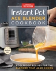 The Instant Pot Ace Blender : Foolproof Recipes for the Blender That Also Cooks - Book