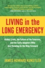 Living in the Long Emergency : Global Crisis, the Failure of the Futurists, and the Early Adapters Who Are Showing Us the Way Forward - Book