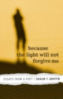 Because the Light Will Not Forgive Me : Essays from a Poet - eBook