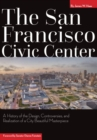 The San Francisco Civic Center : A History of the Design, Controversies, and Realization of a City Beautiful Masterpiece - eBook