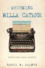 Becoming Willa Cather : Creation and Career - eBook