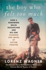 The Boy Who Felt Too Much : How a Renowned Brain Researcher and His Son Changed Our Image of Autism Forever - Book